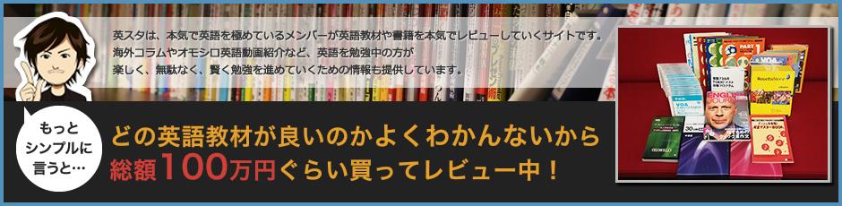 英スタは、本気で英語を極めているメンバーが英語教材や書籍を本気でレビューしていくサイトです。海外コラムやオモシロ英語動画紹介など、英語を勉強中の方が楽しく、無駄なく、賢く勉強を進めていくための情報も提供しています。もっとシンプルに言うと…どの英語教材が良いのかよくわかんないから、総額500万円ぐらい買ってレビュー中!